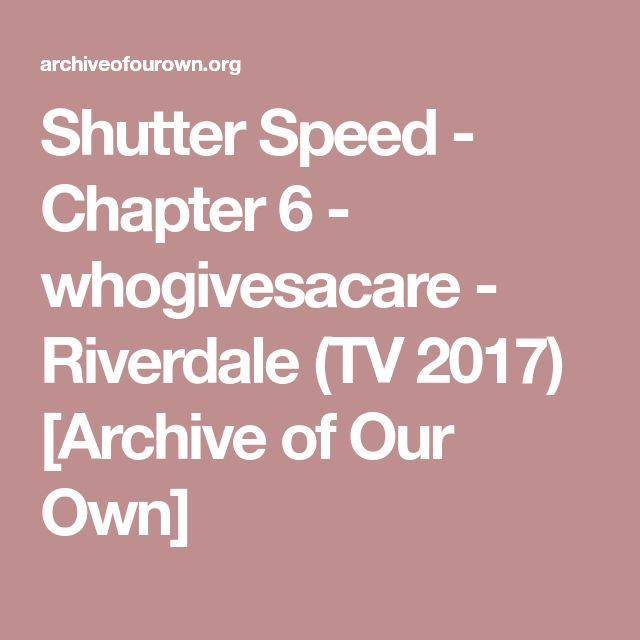 Shutter Speed - Chapter 6 - whogivesacare - Riverdale (TV 2017) [Archive of Our Own]