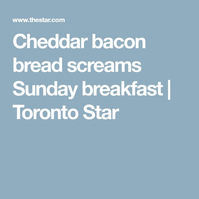 Cheddar bacon bread screams Sunday breakfast | Toronto Star