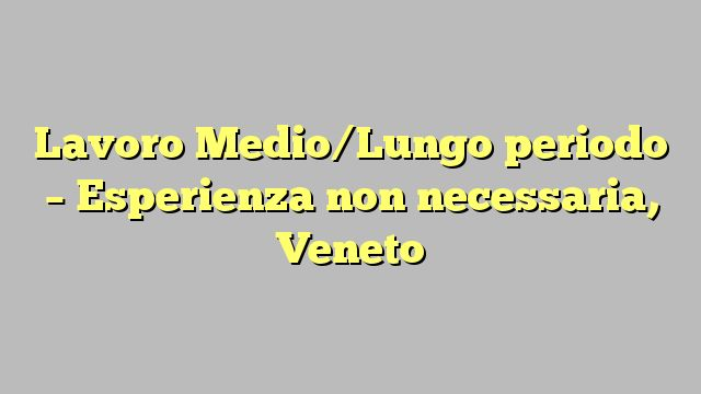 Lavoro Medio/Lungo periodo - Esperienza non necessaria, Veneto