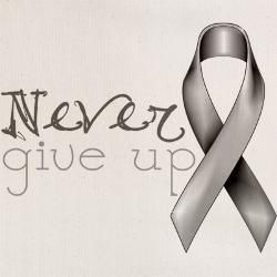 Never give up....May is Brain Cancer awareness month!