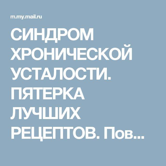 СИНДРОМ ХРОНИЧЕСКОЙ УСТАЛОСТИ. ПЯТЕРКА ЛУЧШИХ РЕЦЕПТОВ.    Повышаем иммунитет и укрепляем нервную систему.    1. Возьмите... Здоровье - Мой Мир@Mail.ru