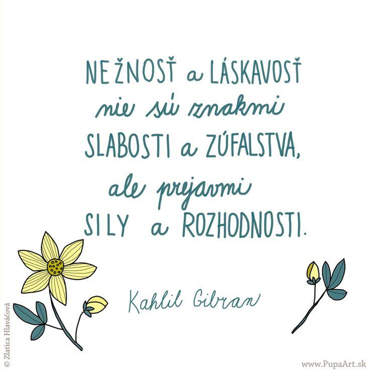 278/365 Nežnosť a láskavosť nie sú znakmi slabosti a zúfalstva, ale prejavmi sily a rozhodnosti. Kahlil Gibran