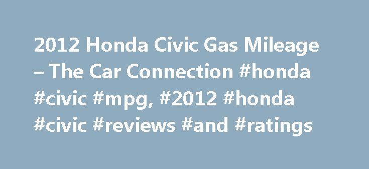 2012 Honda Civic Gas Mileage – The Car Connection #honda #civic #mpg, #2012 #honda #civic #reviews #and #ratings http://alaska.remmont.com/2012-honda-civic-gas-mileage-the-car-connection-honda-civic-mpg-2012-honda-civic-reviews-and-ratings/  # 2012 Honda Civic Fuel Economy The Honda Civic has always been one of the most fuel-efficient vehicles in its class, and the latest 2012 Civic is no exception. With EPA city ratings of 28 or 29 in the city and up to 41 on the highway, the Civic actually…