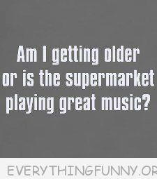 Am I getting older or is the supermarket playing great music? .