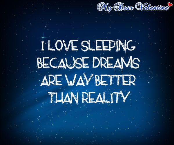 I love sleeping because dreams are way better than reality.