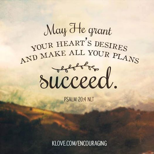 This is my prayer for {you) today: May He grant your heart's desires and make ALL your plans succeed. - Psalm 20:4
