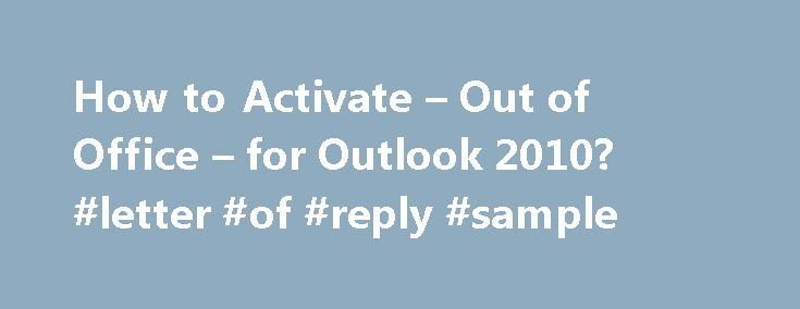 How to Activate – Out of Office – for Outlook 2010? #letter #of #reply #sample http://reply.remmont.com/how-to-activate-out-of-office-for-outlook-2010-letter-of-reply-sample/  To turn on the Out of Office Assistant For Microsoft Outlook 2010: Click the File tab, and then click the Info tab in the menu. Click Automatic Replies (out of office) . In the Out of Office Assistant dialog box, select the Send Automatic Replies check box. If you want to specify a set time […]