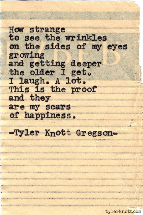 How strange to see the wrinkles on the sides of my eyes growing and getting deeper the older I get. I laugh. A lot This is the proof  and they are the scars of happiness. -Tyler Knott Gregson