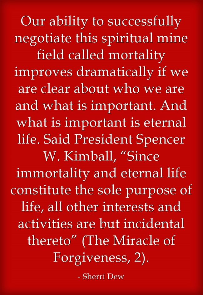 """Our ability to successfully negotiate this spiritual mine field called mortality improves dramatically if we are clear about who we are and what is important. And what is important is eternal life. Said President Spencer W. Kimball, """"Since immortality and eternal life constitute the sole purpose of life, all other interests and activities are but incidental thereto"""" (The Miracle of Forgiveness, 2)."""