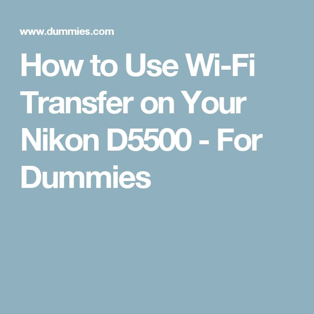 How to Use Wi-Fi Transfer on Your Nikon D5500 - For Dummies