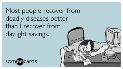 Most people recover from deadly diseases better than I recover from daylight savings.