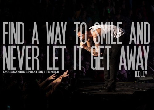 Find A Way To Smile and Never Let It Get Away - words to live by <3