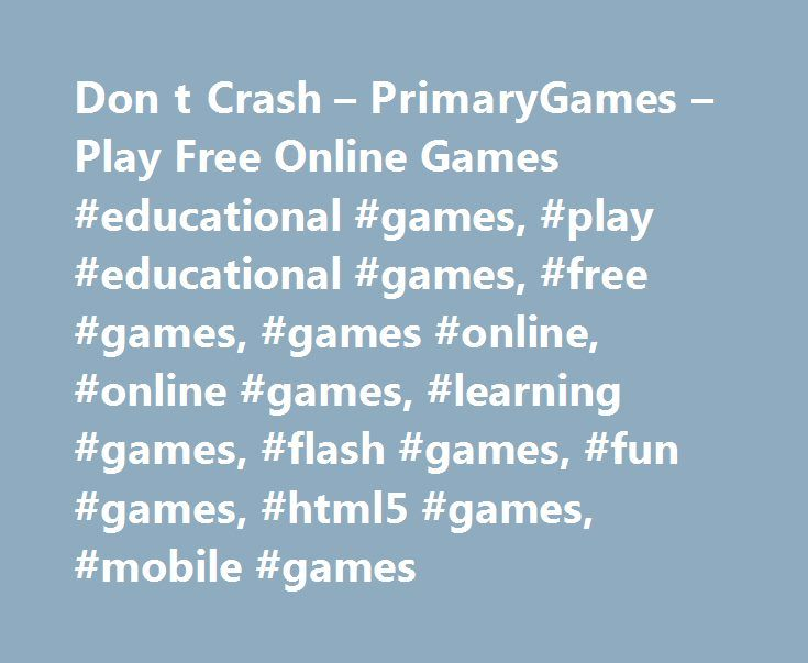 Don t Crash – PrimaryGames – Play Free Online Games #educational #games, #play #educational #games, #free #games, #games #online, #online #games, #learning #games, #flash #games, #fun #games, #html5 #games, #mobile #games http://miami.remmont.com/don-t-crash-primarygames-play-free-online-games-educational-games-play-educational-games-free-games-games-online-online-games-learning-games-flash-games-fun-games-html5/  # Games at PrimaryGames PrimaryGames is the fun place to learn and play! Play…