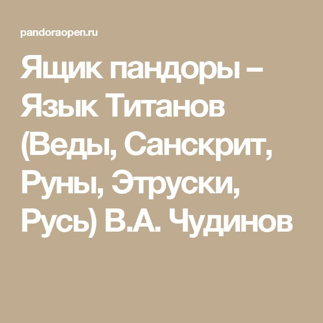 Ящик пандоры  – Язык Титанов (Веды, Санскрит, Руны, Этруски, Русь) В.А. Чудинов