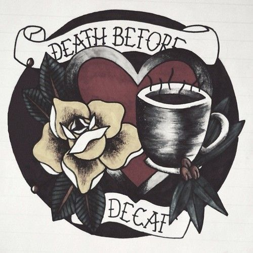 Death before decaf Mother!!!