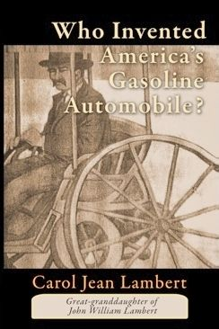 Who Invented America's Gasoline Automobile? is a fictionalized account of my great-grandfather's pioneering family in Pennsylvania, Ohio and Indiana and John Lambert's primary invention of the automobile.