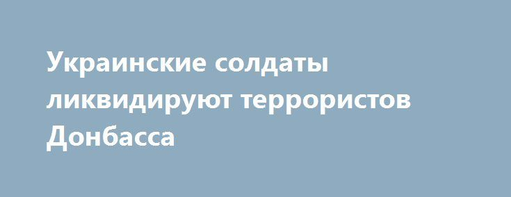 Украинские солдаты ликвидируют террористов Донбасса http://www.bbcccnn.com.ua/ato/ykrainskie-soldaty-likvidiryut-terroristov-donbassa/  {{AutoHashTags}}