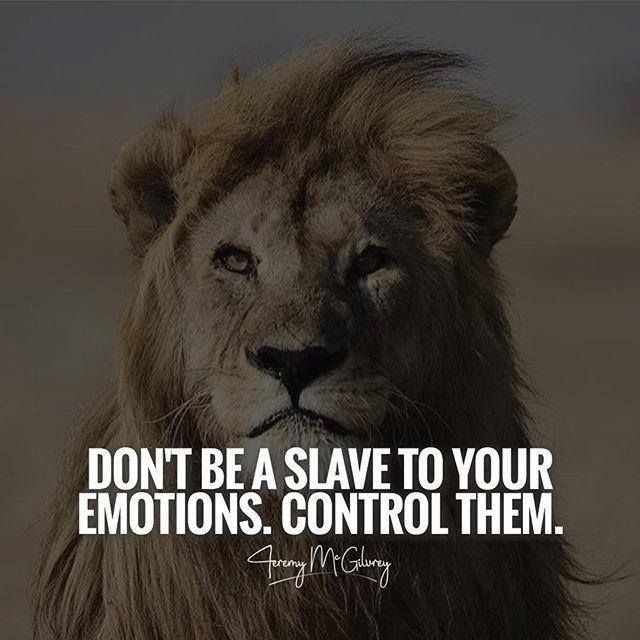 Don't be slave to your emotions control them.