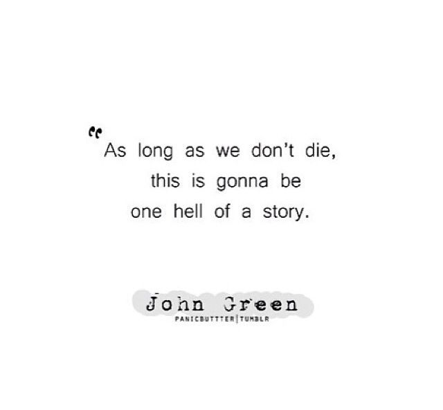 As long as we don't die, this is gonna be one hell of a story. -John Green