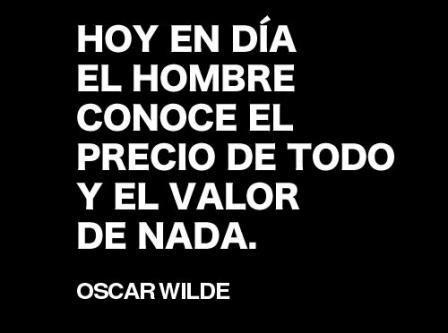Hoy en día el hombre conoce el precio de todo y el valor de nada. O. Wilde