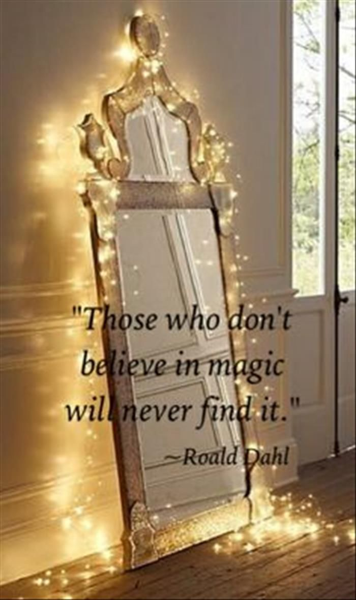 Those who don't believe in magic will never find it. I really like the idea of having this as a tattoo!