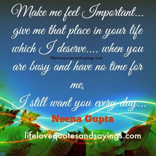 Make me feel Important… give me that place in your life which I deserve…. when you are busy and have no time for me, I still want you every day…Neena Gupta
