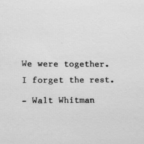 We were together . I forget the rest .  ~ Walt Whitman