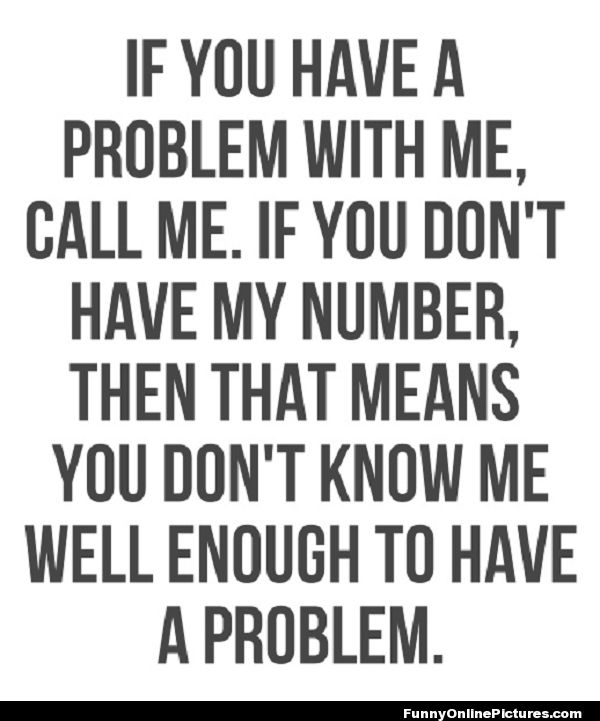 exactly. And most people aren't brave enough to call me anyway, they'd rather just talk about me behind my back to anyone who will listen.