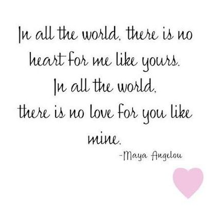 In all the world, there is no heart for me like yours.  In all the world there is no love for you like mine.  ~Maya Angelou