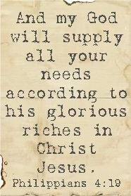 "Philippians 4:19 ""And my God will supply all your needs according to His glorious riches in Christ Jesus."""