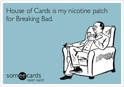 House of Cards is my nicotine patch for Breaking Bad.