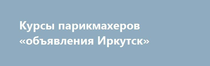 Курсы парикмахеров «объявления Иркутск» http://www.pogruzimvse.ru/doska54/?adv_id=37882 Если Вы желаете стать парикмахером, научиться окрашивать, стричь, делать прически, укладки себе, друзьям, знакомым, родственникам, приглашаем Вас на парикмахерские курсы. Мы научим Вас всему: как правильно держать ножницы, подобрать и выполнить стрижки мужчин, женщин и детей. Обучение на парикмахера ведет преподаватель с 25-ти летним стажем, обучивший несколько тысяч студентов и имеющий высокую…