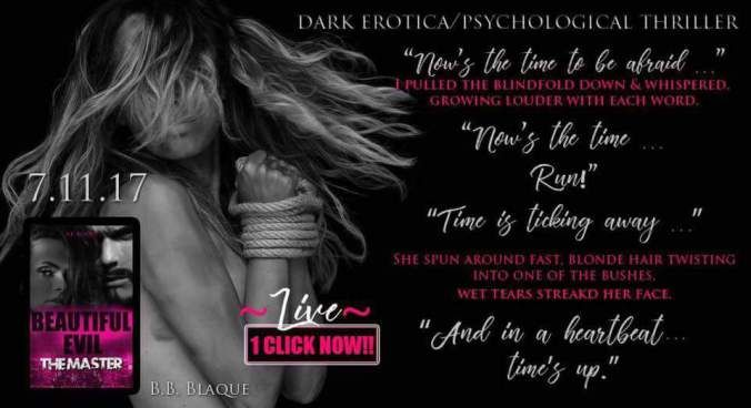LIVE 1-CLICK NOW!!BEAUTIFUL EVIL #4 The Master 07.11.17B.B. Blaque  Nows the time to be afraid . . .I pulled the blindfold down and whispered growing louder with each word. Nows the time . . . Run!. Time is ticking away . . .She spun around fast blonde hair twisting into one of the bushes wet tears streaking her face.And in a heartbeat . . . times up.  BLURB Even after crossing into the new lifestyle I continue to hunt Nowthe prey is willing & old habits never die Im a Master and still a…