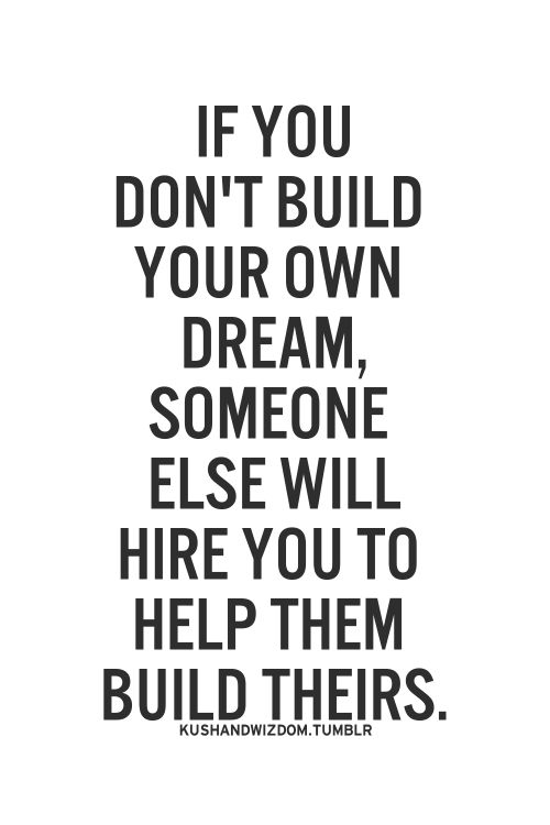 if you don't build your own dream, someone else will hire you to help them build theirs.
