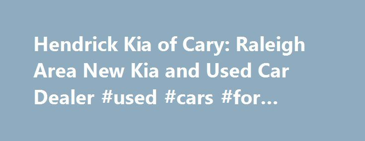 Hendrick Kia of Cary: Raleigh Area New Kia and Used Car Dealer #used #cars #for #cheap http://china.remmont.com/hendrick-kia-of-cary-raleigh-area-new-kia-and-used-car-dealer-used-cars-for-cheap/  #cary auto mall # Welcome to Hendrick Kia of Cary Dealership Serving Raleigh: A New Kia & Used Car Dealer in the Durham, Goldsboro, and Fayetteville, NC Area Sign up for the latest news and service specials from Hendrick Kia by clicking here to sign up for our Newsletter. Our Kia dealership in the…