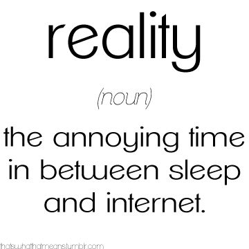 Reality... and can we add Pinterest to that while we're at it? Because this is where I spend most of my time on the Internet. :)