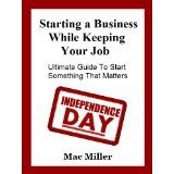 Starting a Business While Keeping your Job. Ultimate Guide To Start Something That Matters (Kindle Edition)By Mac Miller