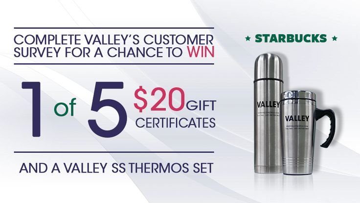 Be part of our customer survey and win 1 of 5 $20 Starbucks gift cards and a Valley thermos set