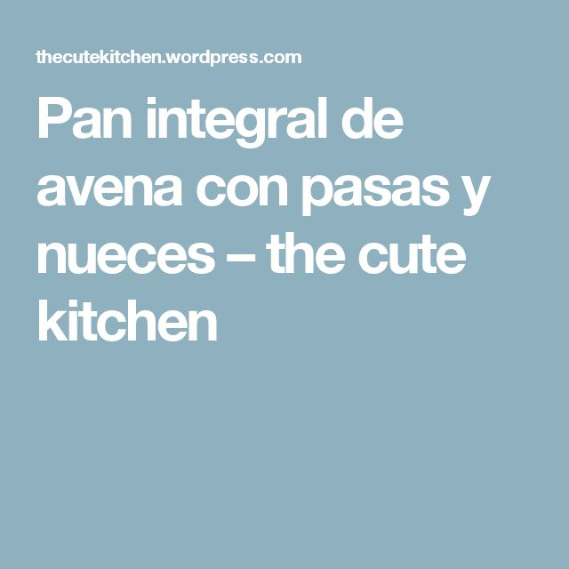 Pan integral de avena con pasas y nueces – the cute kitchen