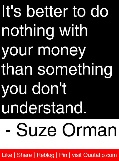 It's better to do nothing with your money than something you don't understand. - Suze Orman