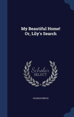 My Beautiful Home! Or Lily's Search - Charles Bruce