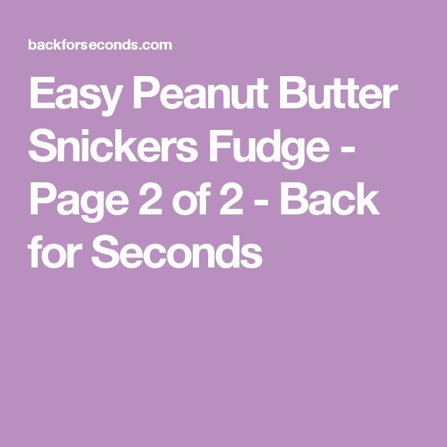 Easy Peanut Butter Snickers Fudge - Page 2 of 2 - Back for Seconds