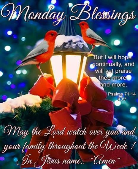 "MONDAY BLESSINGS: Psalm 71:14 (1611 KJV !!!!) "" But I will hope continually, and will yet praise thee more and more.""  MAY THE LORD WATCH OVER YOU AND YOUR FAMILY THROUGHOUT THE YEAR !!!! IN JESUS' NAME, AMEN."