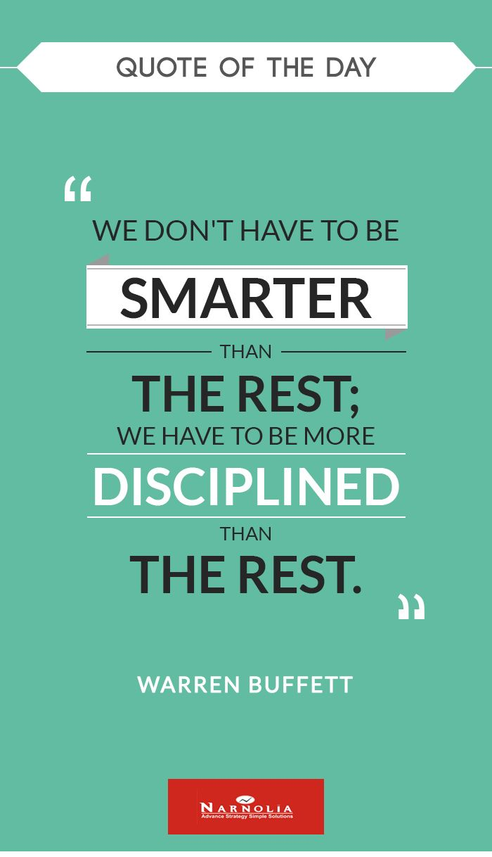 "Quote  of The Day        ""We don't have to be smarter than the rest; we have to be more disciplined than the rest.""  -Warren Buffett"