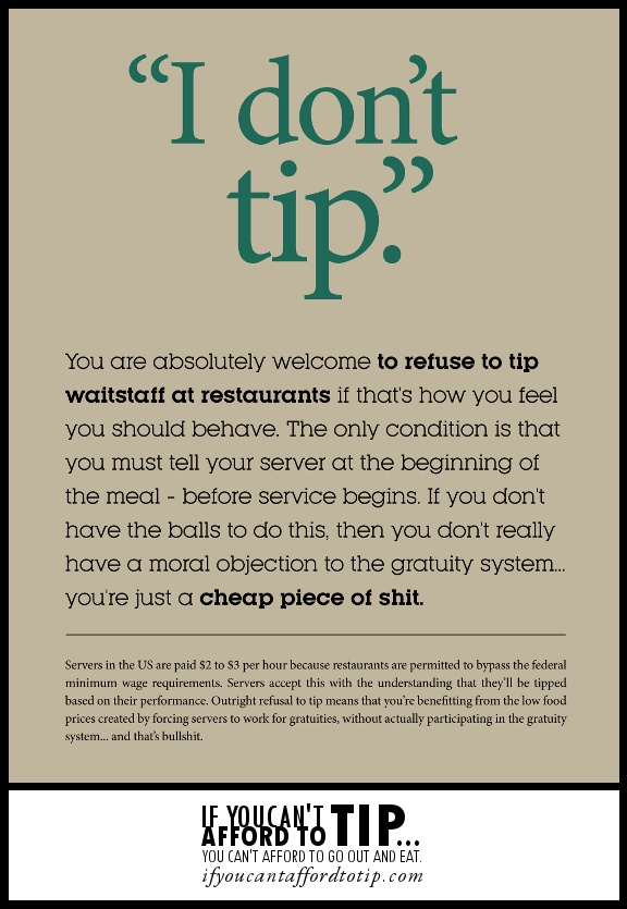 "Just so you know you should always tip a waitress! Like it says at the bottom ""if you can't afford to tip, you can't afford to go out to eat."" I have had many people tell me they think everyone should work in a restaurant at some point in time."