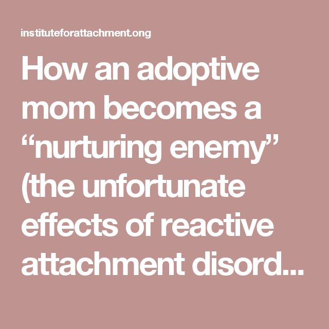 "How an adoptive mom becomes a ""nurturing enemy"" (the unfortunate effects of reactive attachment disorder) – Institute For Attachment and Child Development"