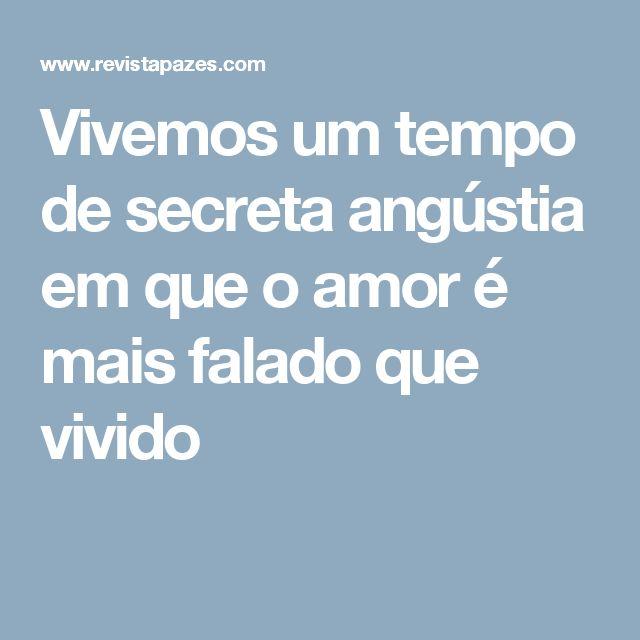 Vivemos um tempo de secreta angústia em que o amor é mais falado que vivido