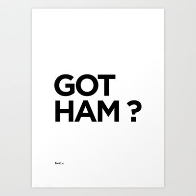 Got Ham?  Word play of the font 'Gotham' by Tobias Frere-Jones and the popular advertising campaign 'Got Milk?'  Set in Gotham Bold.  Available in Print, T-shirt and iPhone cases @ http://society6.com/fontlic/GOT-HAM_Print