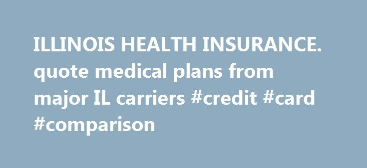 ILLINOIS HEALTH INSURANCE. quote medical plans from major IL carriers #credit #card #comparison http://remmont.com/illinois-health-insurance-quote-medical-plans-from-major-il-carriers-credit-card-comparison/  #health insurance illinois # Recent Updates for Illinois health insurance IllinoisPlans.com is a leading resource in Illinois for small businesses, individuals families, and seniors to learn about, compare and buy Illinois health insurance. Purchasing Illinois health insurance presents…