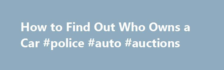 How to Find Out Who Owns a Car #police #auto #auctions http://canada.remmont.com/how-to-find-out-who-owns-a-car-police-auto-auctions/  #find a car # How to Find Out Who Owns a Car Promoted by Go to your local Department of Motor Vehicles (DMV). If you know the VIN number of the car, you can fill out a form to officially request information about the car's current owner. However, in accordance with the Drivers Privacy Protection Act, the DMV can only release the information if your inquiry…